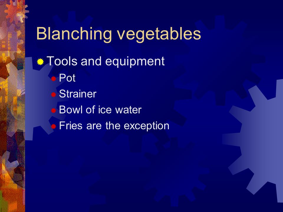 Blanching vegetables TTools and equipment PPot SStrainer BBowl of ice water FFries are the exception