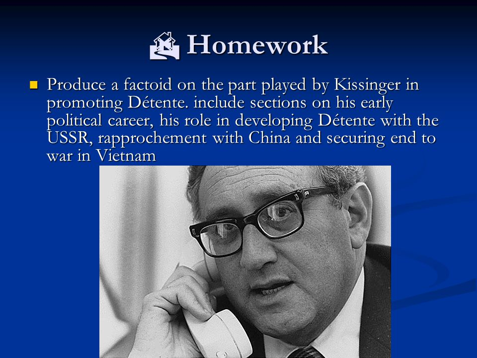  Homework Produce a factoid on the part played by Kissinger in promoting Détente.