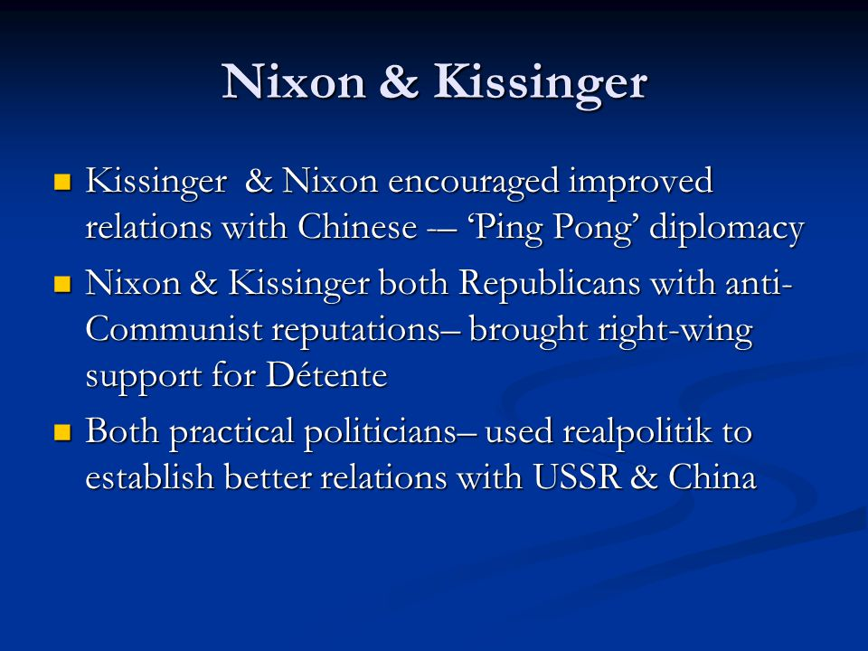 Kissinger & Nixon encouraged improved relations with Chinese -– 'Ping Pong' diplomacy Kissinger & Nixon encouraged improved relations with Chinese -– 'Ping Pong' diplomacy Nixon & Kissinger both Republicans with anti- Communist reputations– brought right-wing support for Détente Nixon & Kissinger both Republicans with anti- Communist reputations– brought right-wing support for Détente Both practical politicians– used realpolitik to establish better relations with USSR & China Both practical politicians– used realpolitik to establish better relations with USSR & China