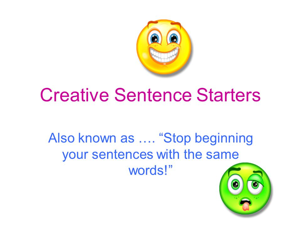 Creative Sentence Starters Also known as …. Stop beginning your sentences with the same words!