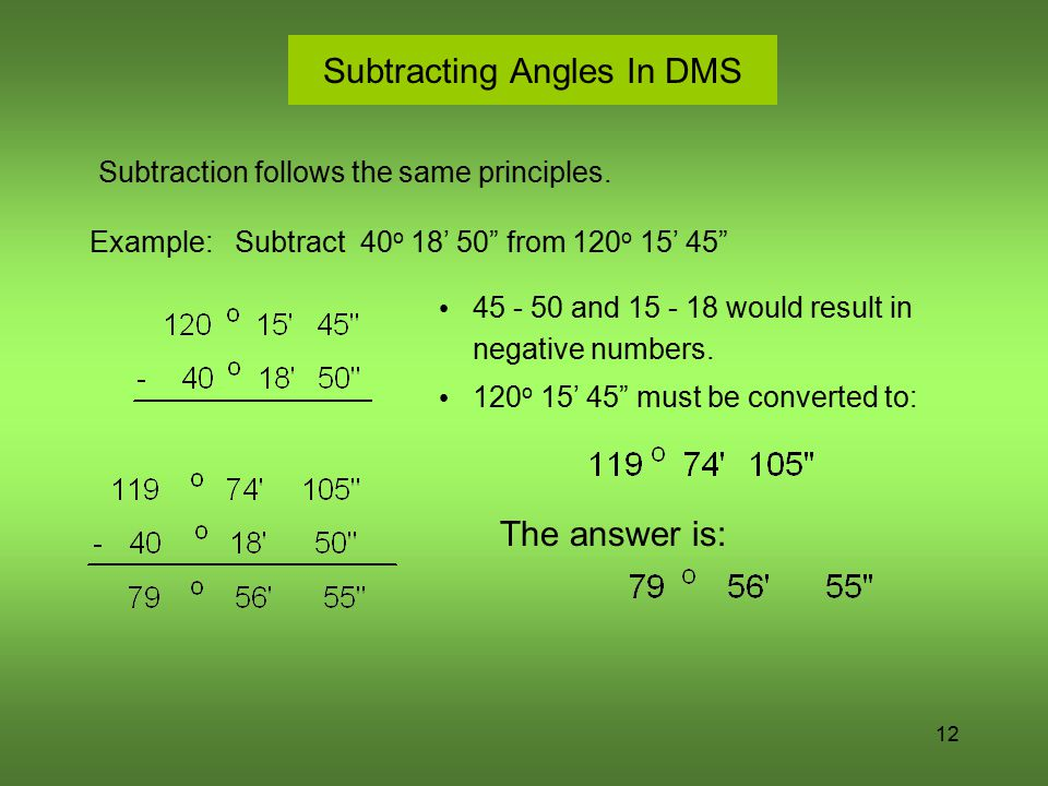 "12 Subtracting Angles In DMS Subtraction follows the same principles. Example: Subtract 40 o 18' 50"" from 120 o 15' 45"" 45 - 50 and 15 - 18 would resu"
