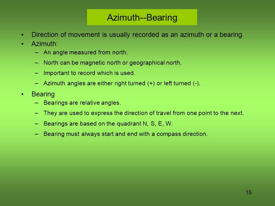 15 Azimuth--Bearing Direction of movement is usually recorded as an azimuth or a bearing. Azimuth: –An angle measured from north. –North can be magnet