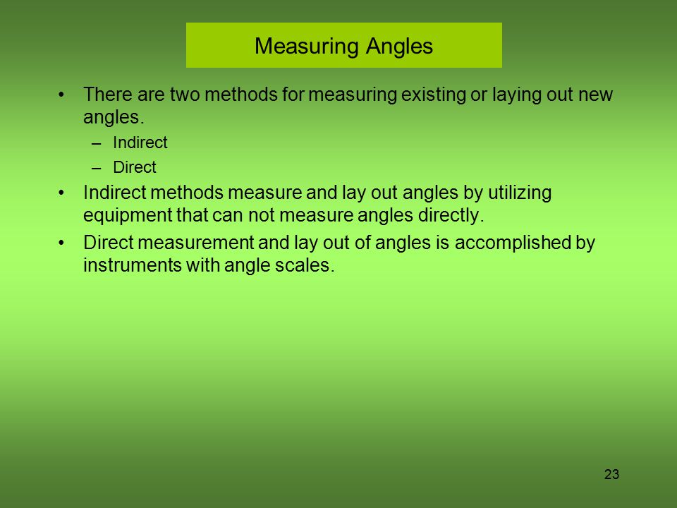 23 Measuring Angles There are two methods for measuring existing or laying out new angles. –Indirect –Direct Indirect methods measure and lay out angl
