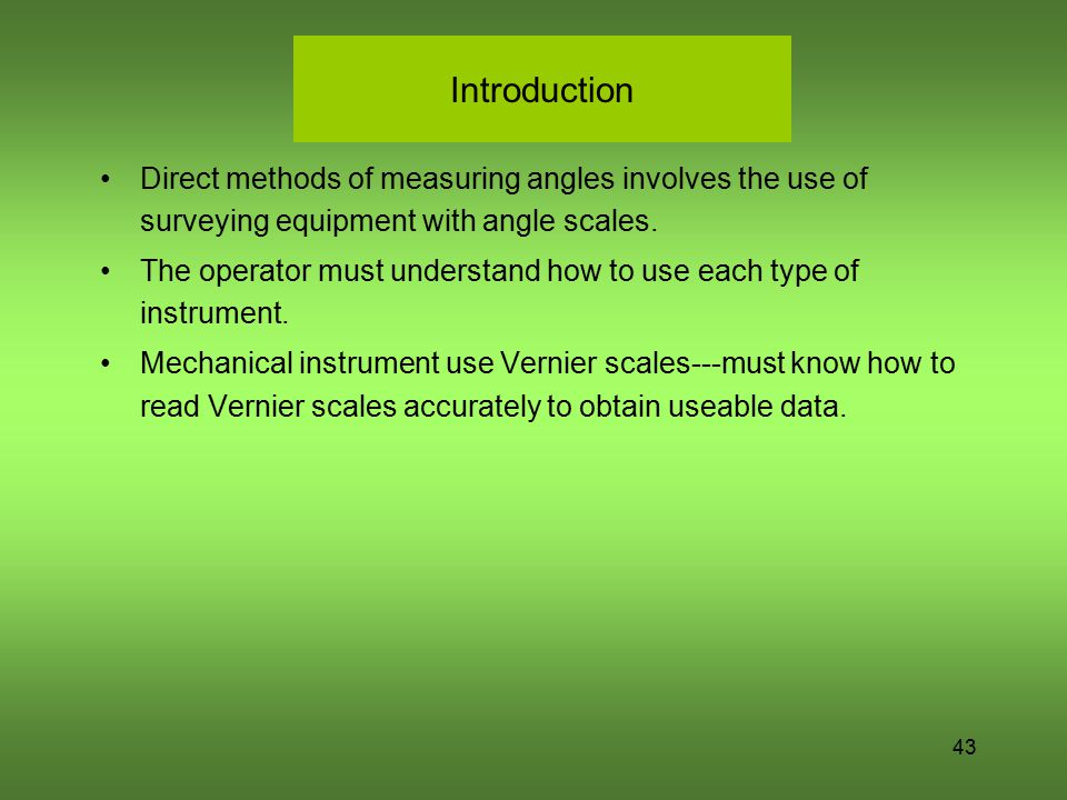 43 Introduction Direct methods of measuring angles involves the use of surveying equipment with angle scales. The operator must understand how to use