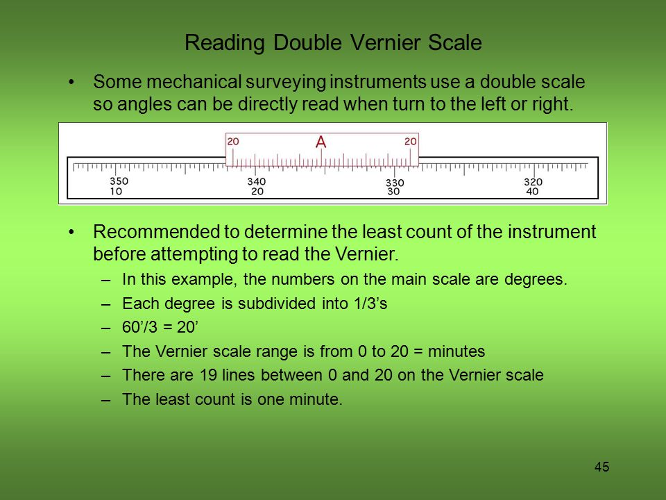45 Reading Double Vernier Scale Some mechanical surveying instruments use a double scale so angles can be directly read when turn to the left or right