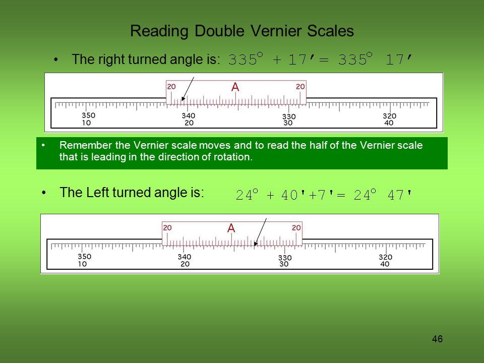 46 Reading Double Vernier Scales Remember the Vernier scale moves and to read the half of the Vernier scale that is leading in the direction of rotati