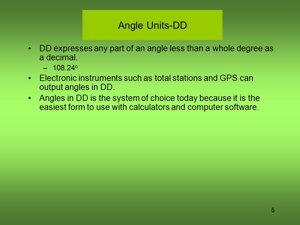 Angle Units-DD DD expresses any part of an angle less than a whole degree as a decimal. –108.24 o Electronic instruments such as total stations and GP