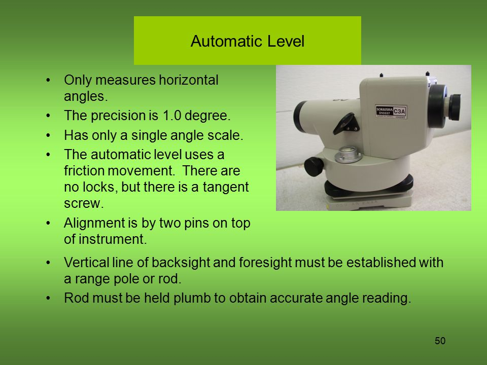 50 Automatic Level Only measures horizontal angles. The precision is 1.0 degree. Has only a single angle scale. The automatic level uses a friction mo