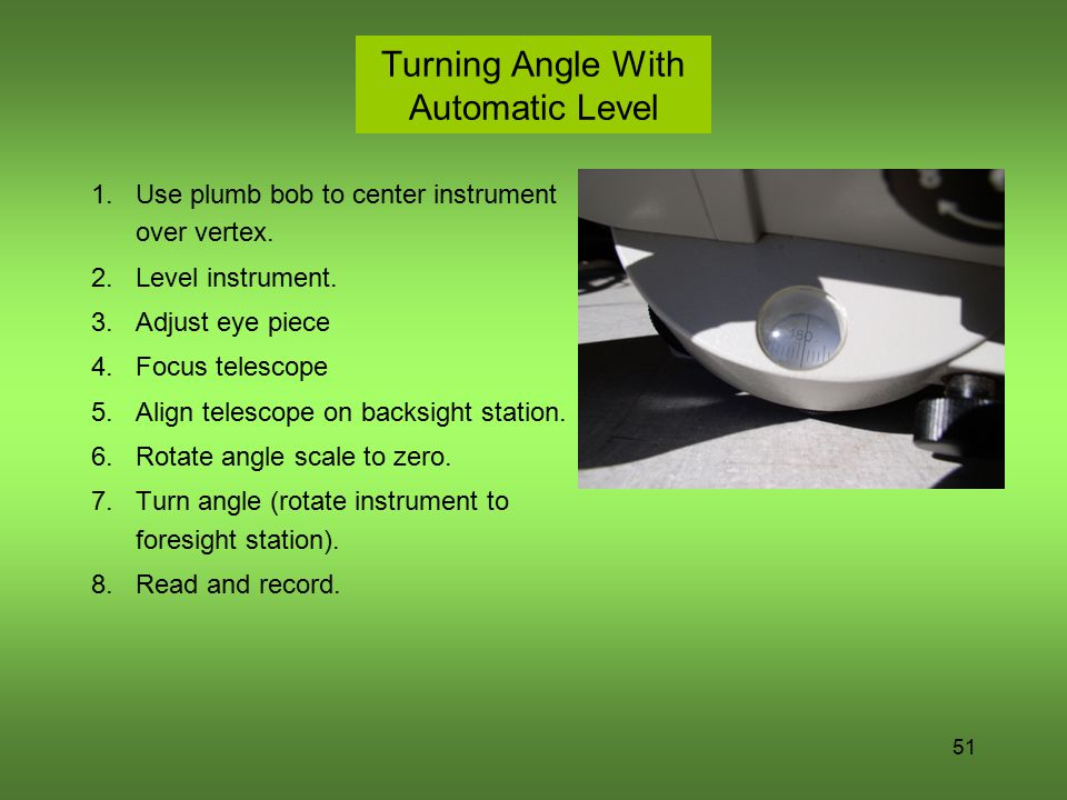51 Turning Angle With Automatic Level 1.Use plumb bob to center instrument over vertex. 2.Level instrument. 3.Adjust eye piece 4.Focus telescope 5.Ali