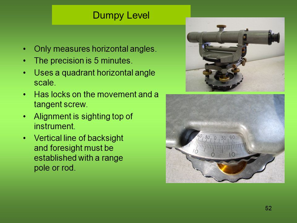 52 Dumpy Level Only measures horizontal angles. The precision is 5 minutes. Uses a quadrant horizontal angle scale. Has locks on the movement and a ta