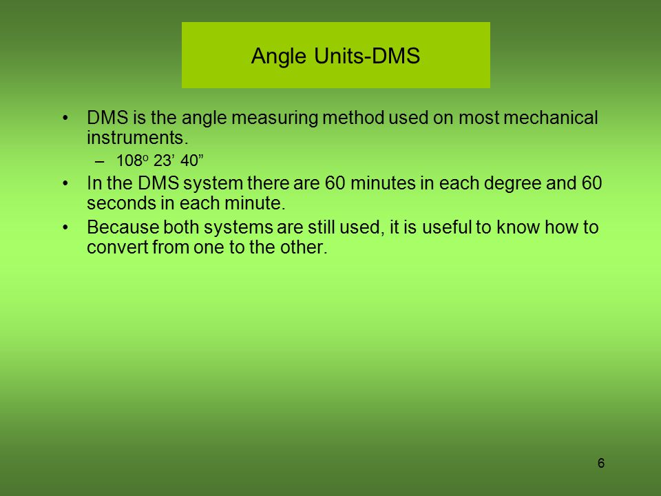 "Angle Units-DMS DMS is the angle measuring method used on most mechanical instruments. –108 o 23' 40"" In the DMS system there are 60 minutes in each d"