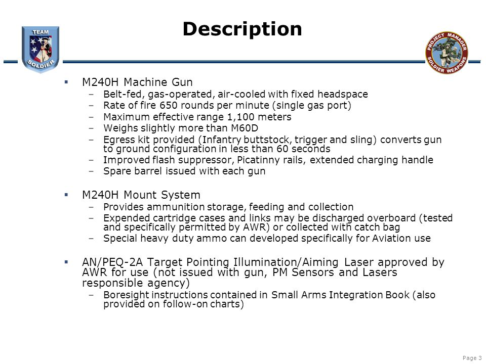 Page 4 Features and Improvements  Greatly increased reliability over M60D  Stowable inside cabin while installed  Medium machine gun commonality with ground units  Egress kit allows use of M240H on ground in event of downed aircraft  Uses existing M144 arm for UH-60, existing M24/M41 arm for CH-47 –Requires new pintle installation  Improved ammo can more robust, designed to prevent lid opening and ammo dumping (versus M60D)  ESSS/ERFS/CEFS field of fire limiter installed as on the M60D mount  Field of fire is maximized but within the safety zone  Unit training no different than that for M60D –Ground weapon familiarization –Ground familiarization fire –Aerial gunnery per FM 3-04.140