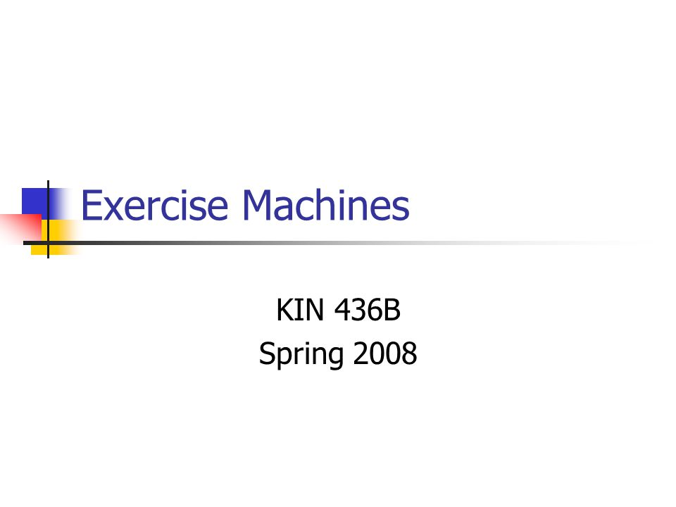 Exercise Machines KIN 436B Spring 2008