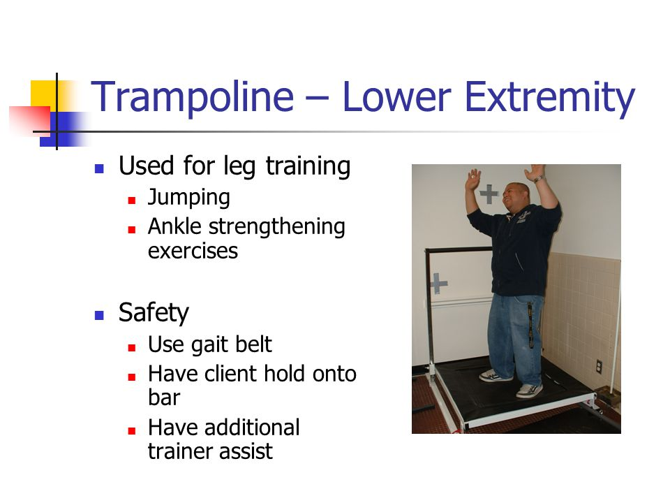 Trampoline – Lower Extremity Used for leg training Jumping Ankle strengthening exercises Safety Use gait belt Have client hold onto bar Have additional trainer assist