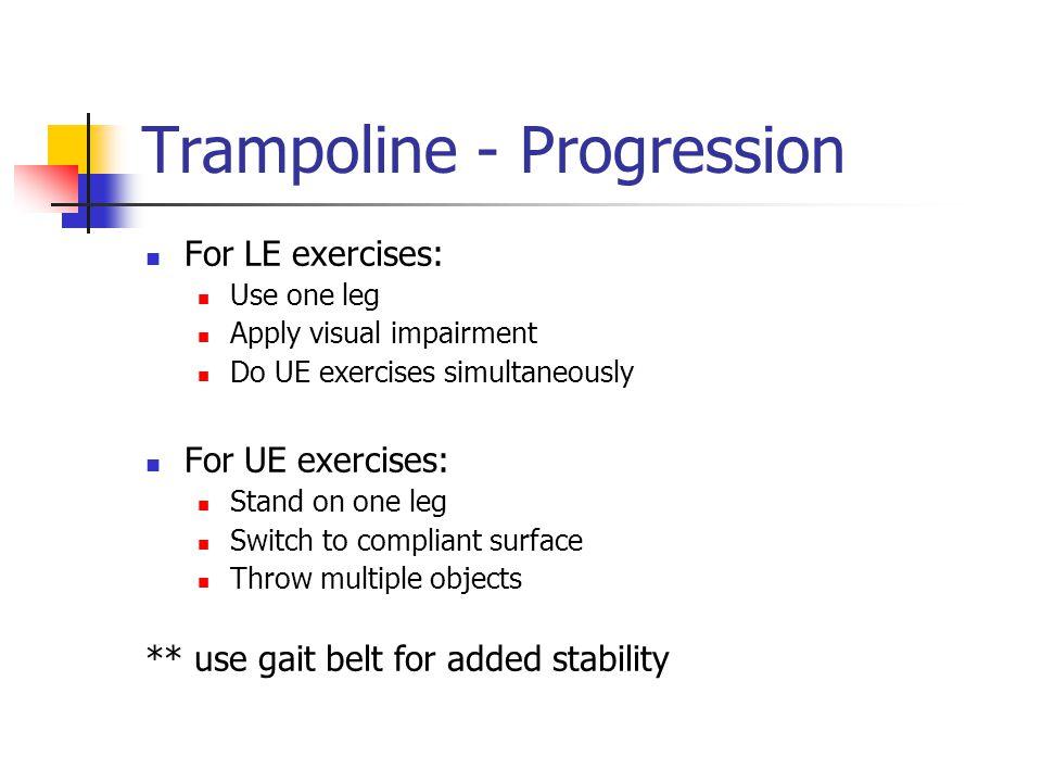 Trampoline - Progression For LE exercises: Use one leg Apply visual impairment Do UE exercises simultaneously For UE exercises: Stand on one leg Switc