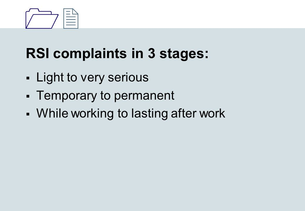 1212 RSI complaints in 3 stages:  Light to very serious  Temporary to permanent  While working to lasting after work