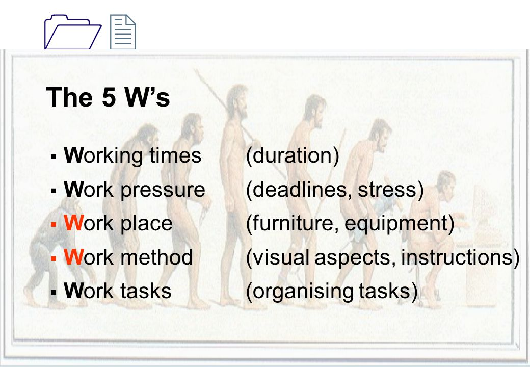 1212 The 5 W's  Working times (duration)  Work pressure (deadlines, stress)  Work place (furniture, equipment)  Work method(visual aspects, instructions)  Work tasks (organising tasks)