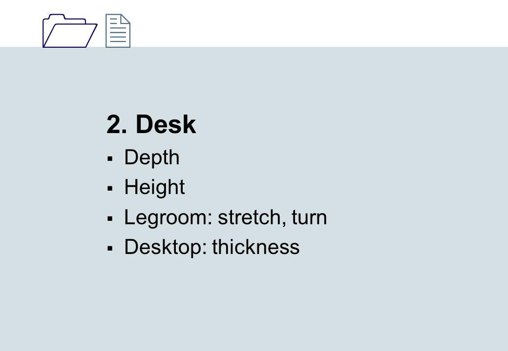 1212 2. Desk  Depth  Height  Legroom: stretch, turn  Desktop: thickness