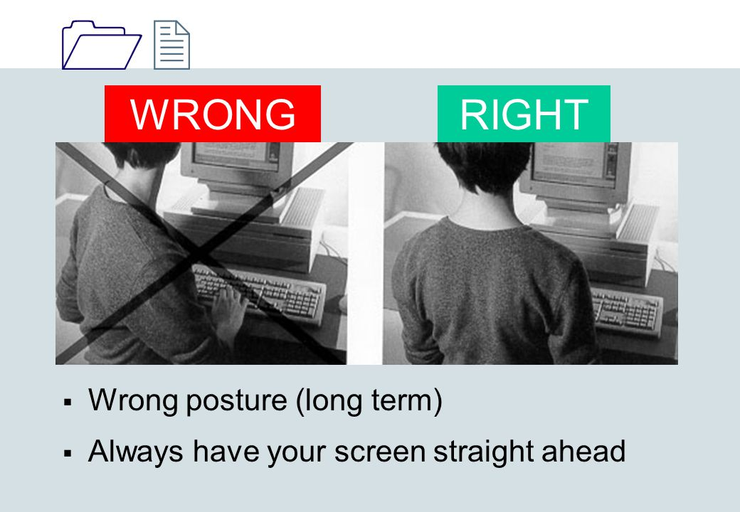 1212  Wrong posture (long term)  Always have your screen straight ahead WRONGRIGHT