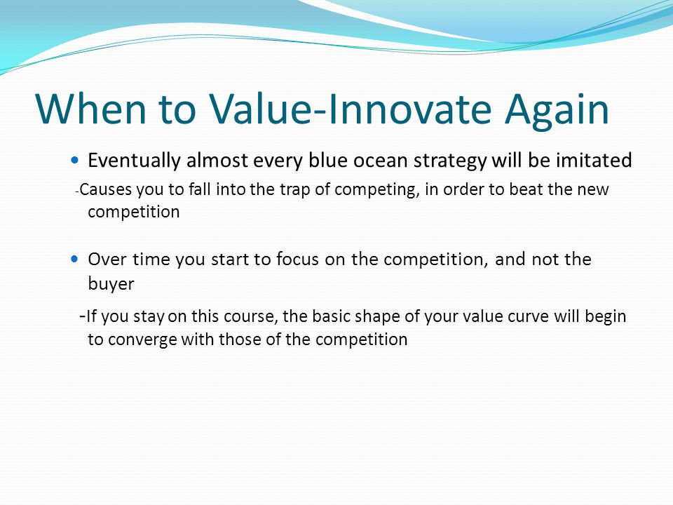 When to Value-Innovate Again Eventually almost every blue ocean strategy will be imitated - Causes you to fall into the trap of competing, in order to beat the new competition Over time you start to focus on the competition, and not the buyer - If you stay on this course, the basic shape of your value curve will begin to converge with those of the competition