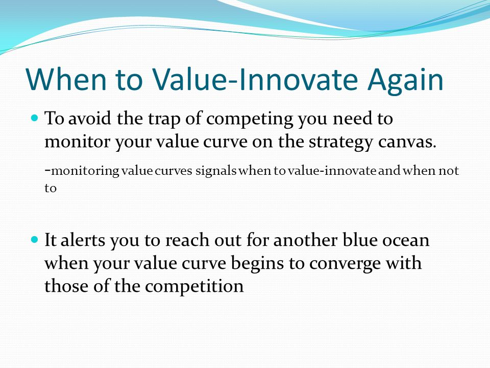 When to Value-Innovate Again To avoid the trap of competing you need to monitor your value curve on the strategy canvas.