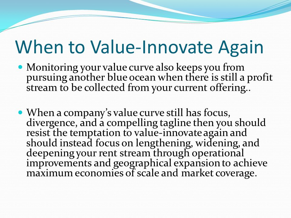 When to Value-Innovate Again Monitoring your value curve also keeps you from pursuing another blue ocean when there is still a profit stream to be collected from your current offering..