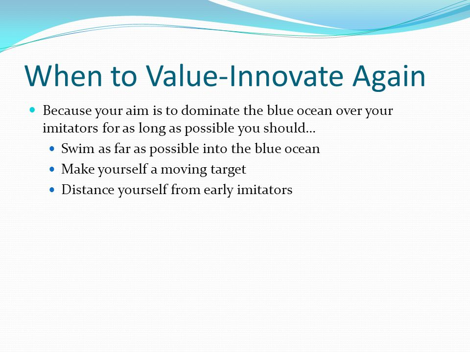 When to Value-Innovate Again Because your aim is to dominate the blue ocean over your imitators for as long as possible you should… Swim as far as possible into the blue ocean Make yourself a moving target Distance yourself from early imitators
