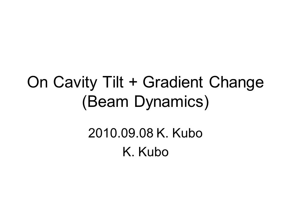 On Cavity Tilt + Gradient Change (Beam Dynamics) K. Kubo K. Kubo