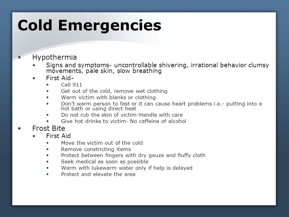 Cold Emergencies Hypothermia Signs and symptoms- uncontrollable shivering, irrational behavior clumsy movements, pale skin, slow breathing First Aid- Call 911 Get out of the cold, remove wet clothing Warm victim with blanks or clothing Don't warm person to fast or it can cause heart problems i.e.- putting into a hot bath or using direct heat Do not rub the skin of victim-Handle with care Give hot drinks to victim- No caffeine of alcohol Frost Bite First Aid Move the victim out of the cold Remove constricting items Protect between fingers with dry gauze and fluffy cloth Seek medical as soon as possible Warm with lukewarm water only if help is delayed Protect and elevate the area