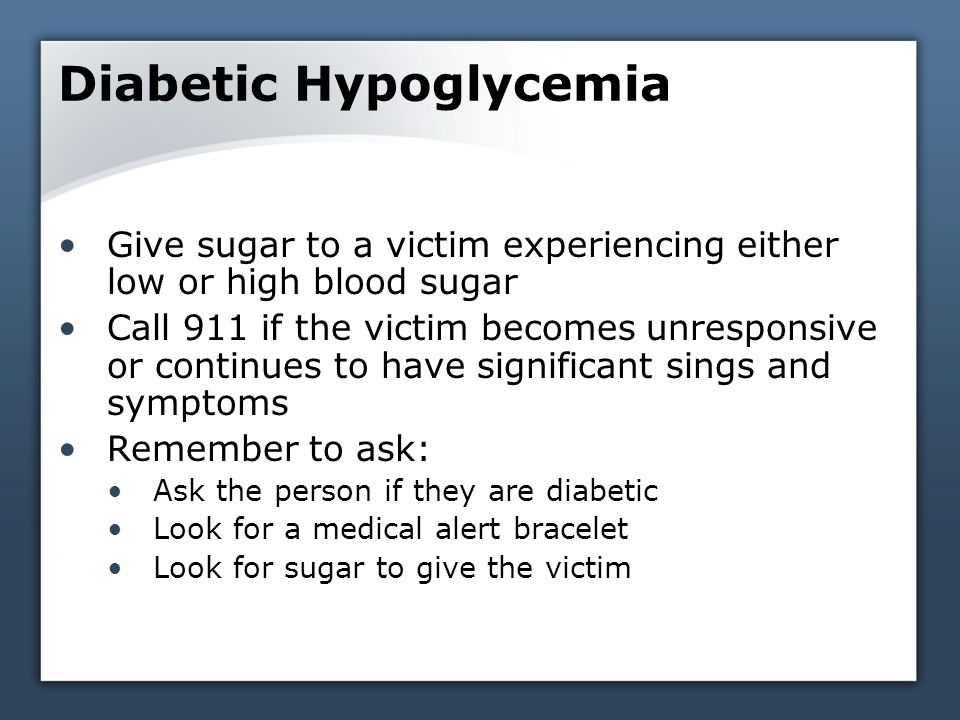 Diabetic Hypoglycemia Give sugar to a victim experiencing either low or high blood sugar Call 911 if the victim becomes unresponsive or continues to have significant sings and symptoms Remember to ask: Ask the person if they are diabetic Look for a medical alert bracelet Look for sugar to give the victim