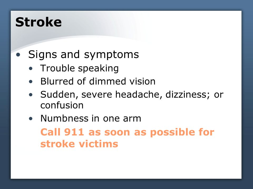 Stroke Signs and symptoms Trouble speaking Blurred of dimmed vision Sudden, severe headache, dizziness; or confusion Numbness in one arm Call 911 as soon as possible for stroke victims