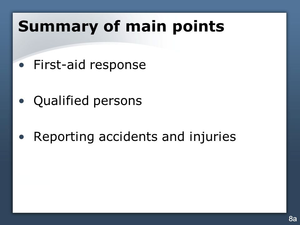 Summary of main points First-aid response Qualified persons Reporting accidents and injuries 8a
