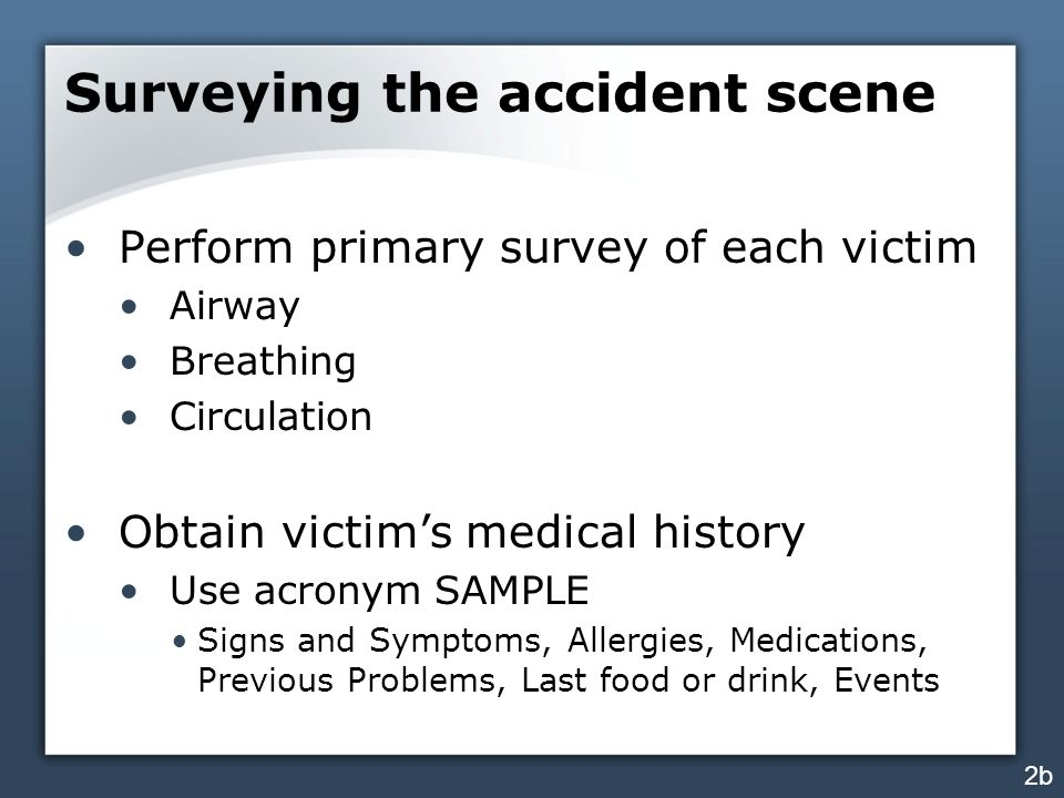 Surveying the accident scene Perform primary survey of each victim Airway Breathing Circulation Obtain victim's medical history Use acronym SAMPLE Signs and Symptoms, Allergies, Medications, Previous Problems, Last food or drink, Events 2b