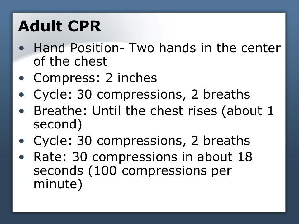 Adult CPR Hand Position- Two hands in the center of the chest Compress: 2 inches Cycle: 30 compressions, 2 breaths Breathe: Until the chest rises (about 1 second) Cycle: 30 compressions, 2 breaths Rate: 30 compressions in about 18 seconds (100 compressions per minute)