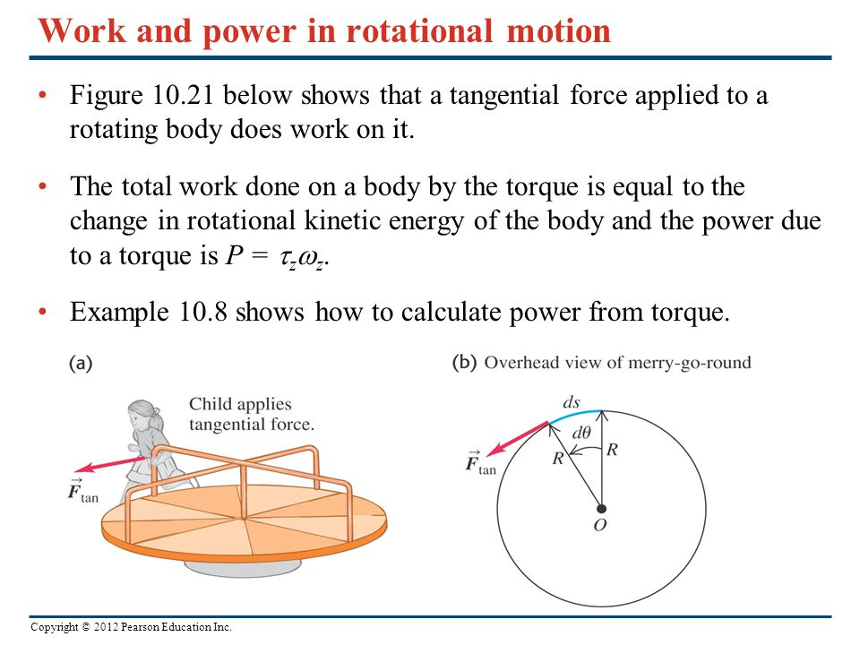 Copyright © 2012 Pearson Education Inc. Work and power in rotational motion Figure 10.21 below shows that a tangential force applied to a rotating bod