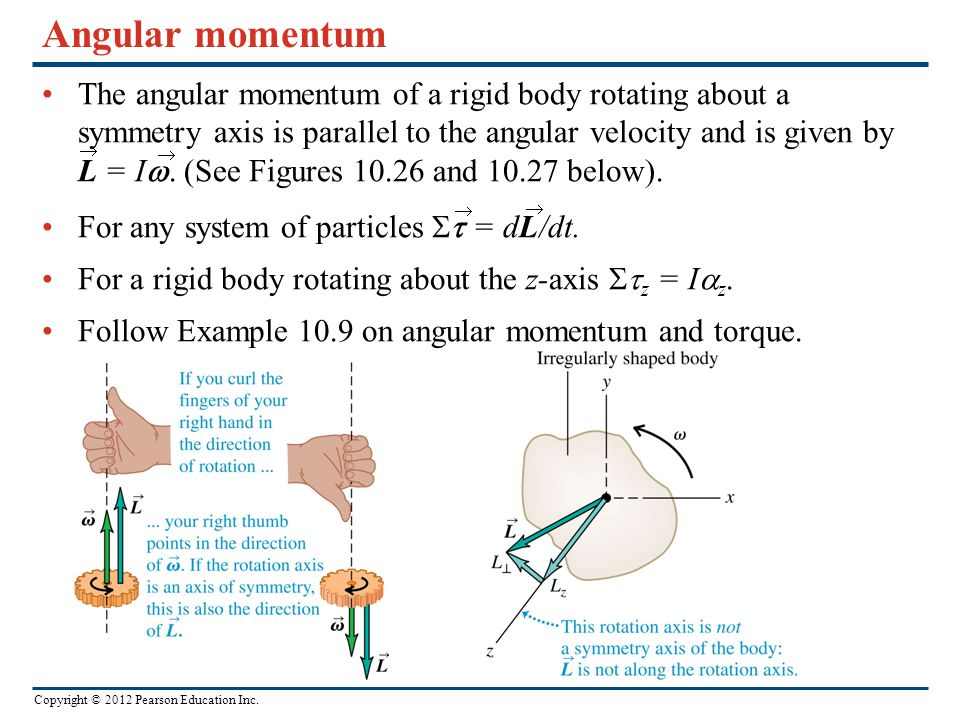 Copyright © 2012 Pearson Education Inc. Angular momentum The angular momentum of a rigid body rotating about a symmetry axis is parallel to the angula