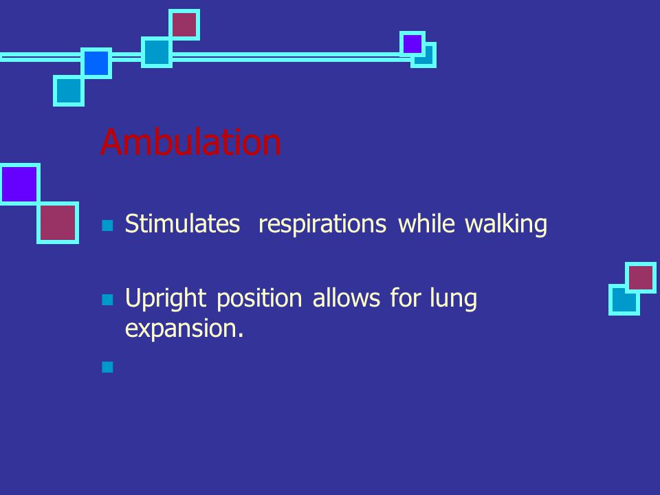Ambulation Stimulates respirations while walking Upright position allows for lung expansion.