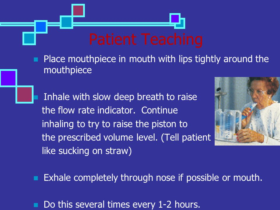 Patient Teaching Place mouthpiece in mouth with lips tightly around the mouthpiece Inhale with slow deep breath to raise the flow rate indicator. Cont