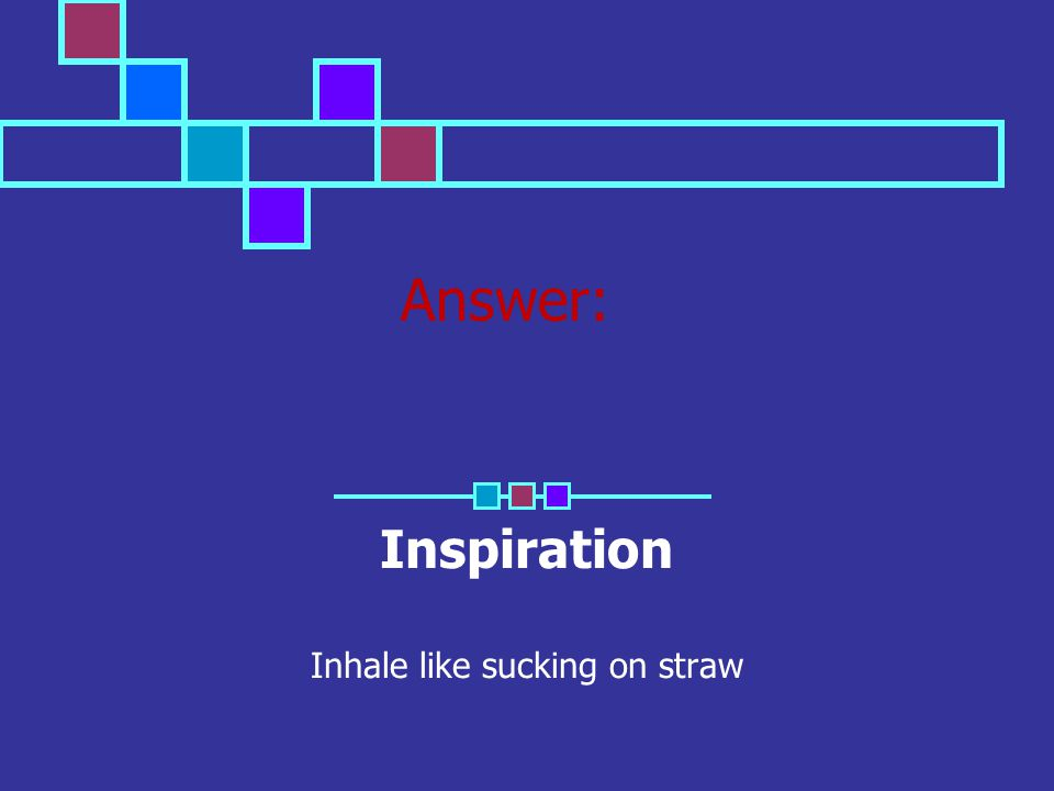 Answer: Inspiration Inhale like sucking on straw