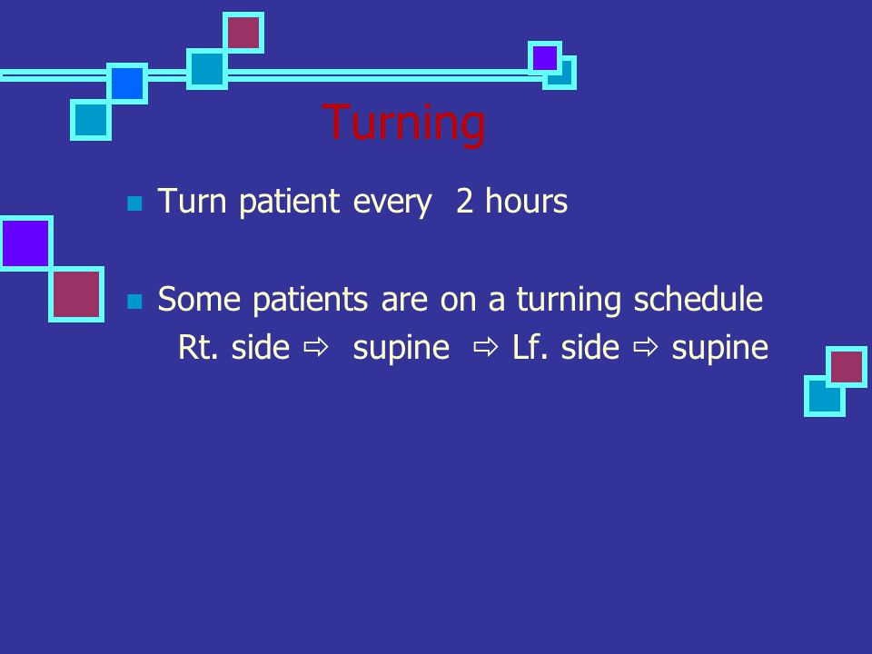 Turning Turn patient every 2 hours Some patients are on a turning schedule Rt. side  supine  Lf. side  supine
