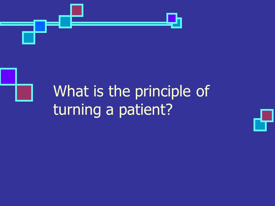 What is the principle of turning a patient?