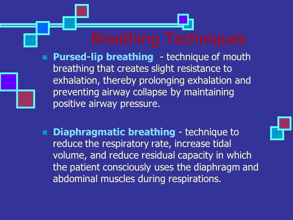 Breathing Techniques Pursed-lip breathing - technique of mouth breathing that creates slight resistance to exhalation, thereby prolonging exhalation a