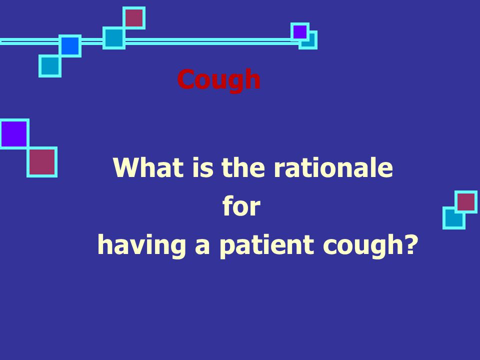 Cough What is the rationale for having a patient cough?