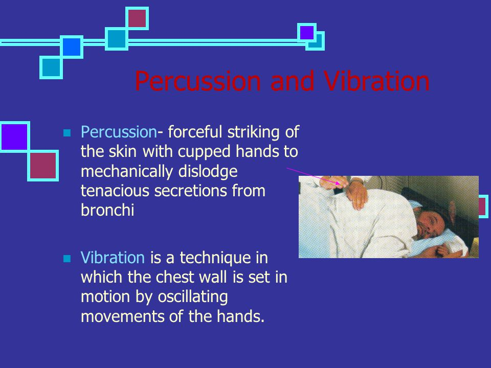 Percussion and Vibration Percussion- forceful striking of the skin with cupped hands to mechanically dislodge tenacious secretions from bronchi Vibrat