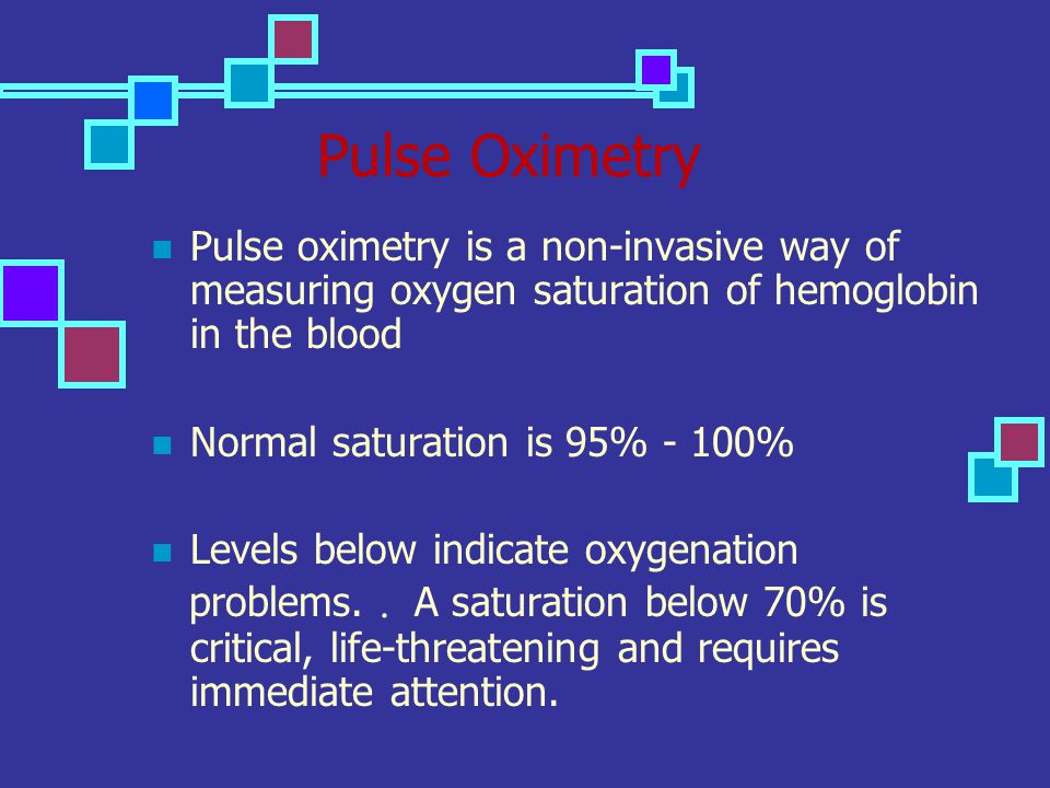 Pulse Oximetry Pulse oximetry is a non-invasive way of measuring oxygen saturation of hemoglobin in the blood Normal saturation is 95% - 100% Levels b
