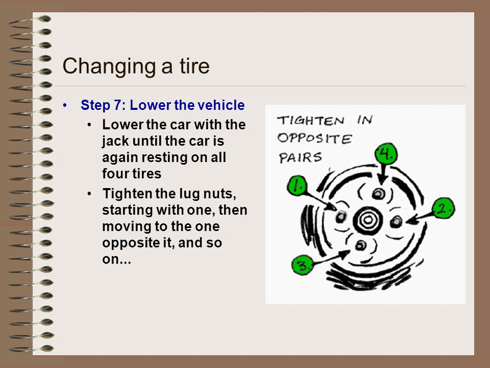 Changing a tire Step 7: Lower the vehicle Lower the car with the jack until the car is again resting on all four tires Tighten the lug nuts, starting