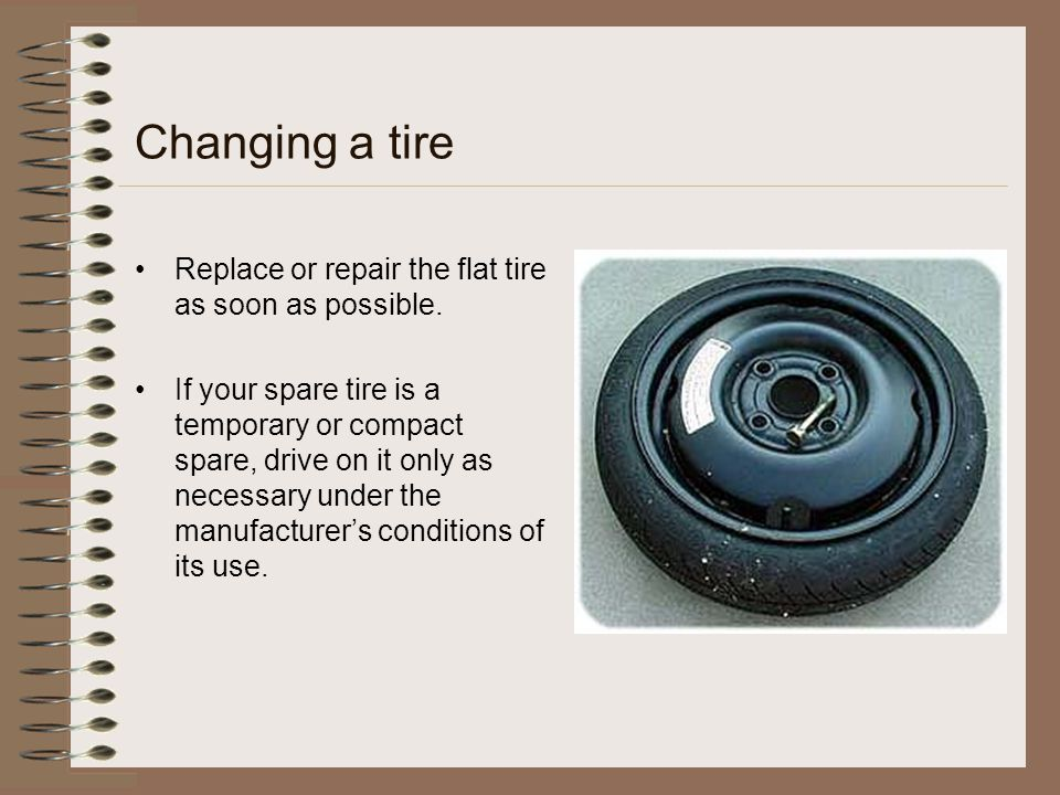 Changing a tire Replace or repair the flat tire as soon as possible. If your spare tire is a temporary or compact spare, drive on it only as necessary