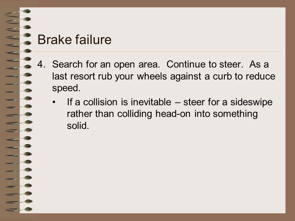 Brake failure 4.Search for an open area. Continue to steer. As a last resort rub your wheels against a curb to reduce speed. If a collision is inevita
