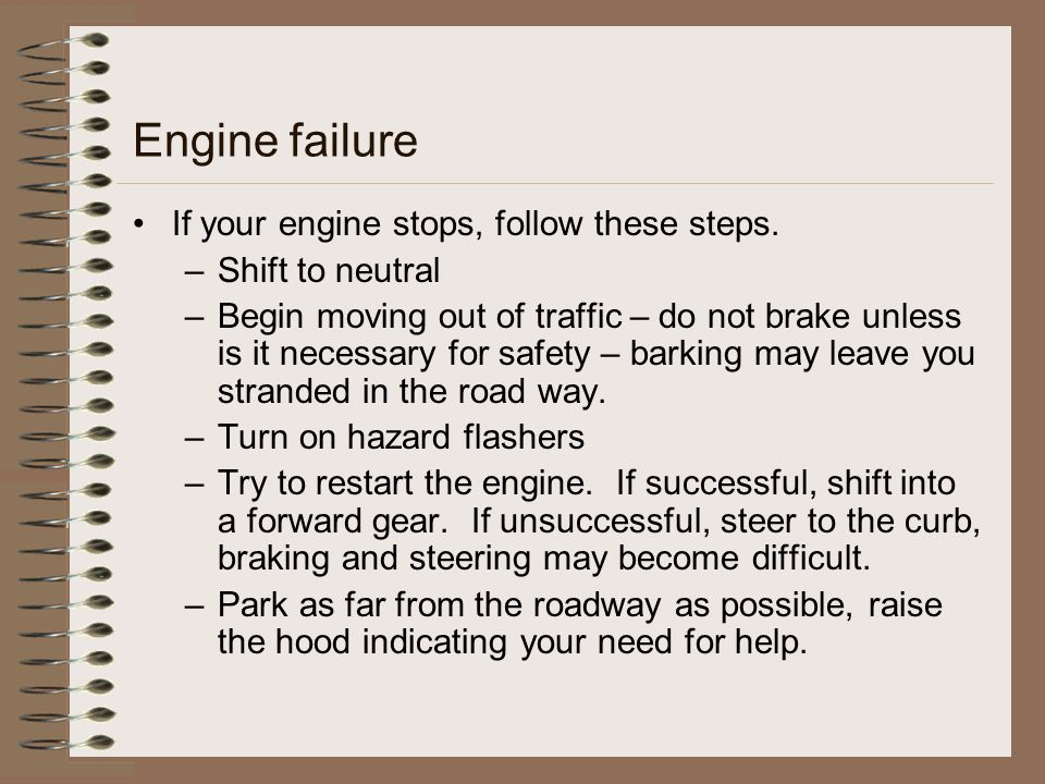 Engine failure If your engine stops, follow these steps. –Shift to neutral –Begin moving out of traffic – do not brake unless is it necessary for safe