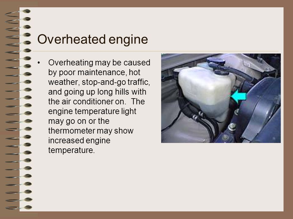Overheated engine Overheating may be caused by poor maintenance, hot weather, stop-and-go traffic, and going up long hills with the air conditioner on